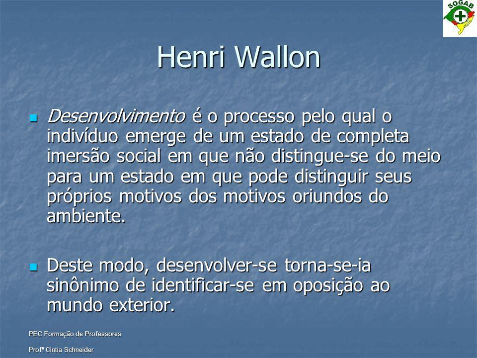 PEC Formação de Professores Profª Cintia Schneider Henri Wallon  Desenvolvimento é o processo pelo qual o indivíduo emerge de um estado de completa i