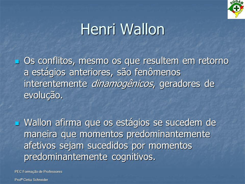 PEC Formação de Professores Profª Cintia Schneider Henri Wallon  Os conflitos, mesmo os que resultem em retorno a estágios anteriores, são fenômenos