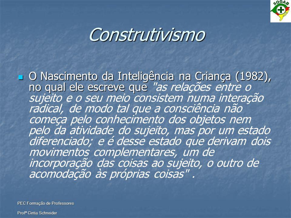 PEC Formação de Professores Profª Cintia Schneider Construtivismo  A Epistemologia Genética, teoria desenvolvida por Jean Piaget, consiste numa síntese das teorias então existentes, o apriorismo e o empirismo.