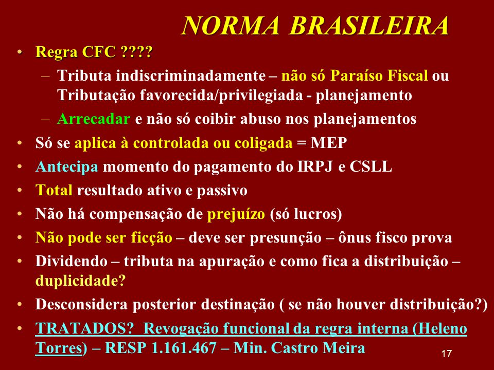 NORMA BRASILEIRA •Regra CFC ???? –Tributa indiscriminadamente – não só Paraíso Fiscal ou Tributação favorecida/privilegiada - planejamento –Arrecadar