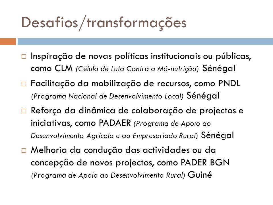 Desafios/transformações  Inspiração de novas políticas institucionais ou públicas, como CLM (Célula de Luta Contra a Má-nutrição) Sénégal  Facilitaç