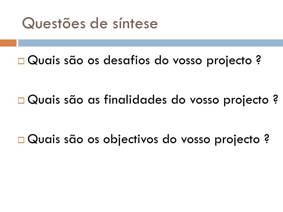 Questões de síntese  Quais são os desafios do vosso projecto ?  Quais são as finalidades do vosso projecto ?  Quais são os objectivos do vosso proj