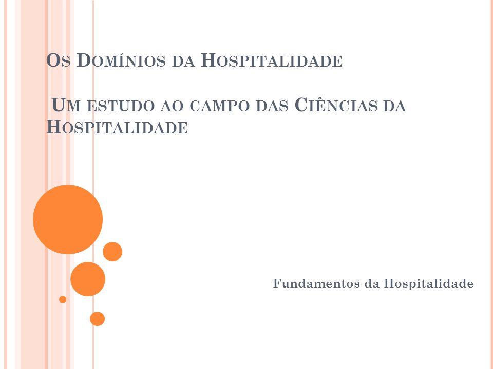 O S D OMÍNIOS DA H OSPITALIDADE U M ESTUDO AO CAMPO DAS C IÊNCIAS DA H OSPITALIDADE Fundamentos da Hospitalidade