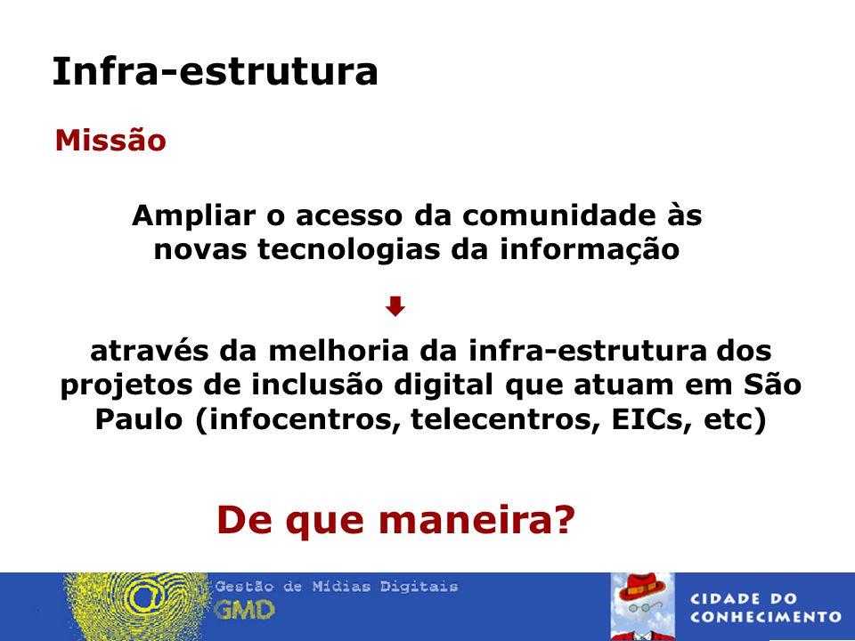 Infra-estrutura Missão através da melhoria da infra-estrutura dos projetos de inclusão digital que atuam em São Paulo (infocentros, telecentros, EICs, etc) De que maneira.