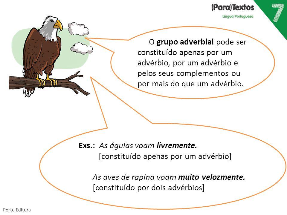 Porto Editora Exs.: As águias voam livremente. [constituído apenas por um advérbio] As aves de rapina voam muito velozmente. [constituído por dois adv