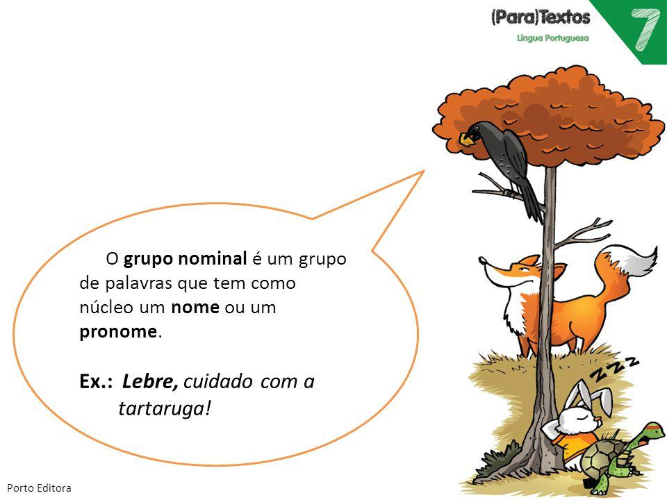 Porto Editora O grupo nominal é um grupo de palavras que tem como núcleo um nome ou um pronome. Ex.: Lebre, cuidado com a tartaruga!