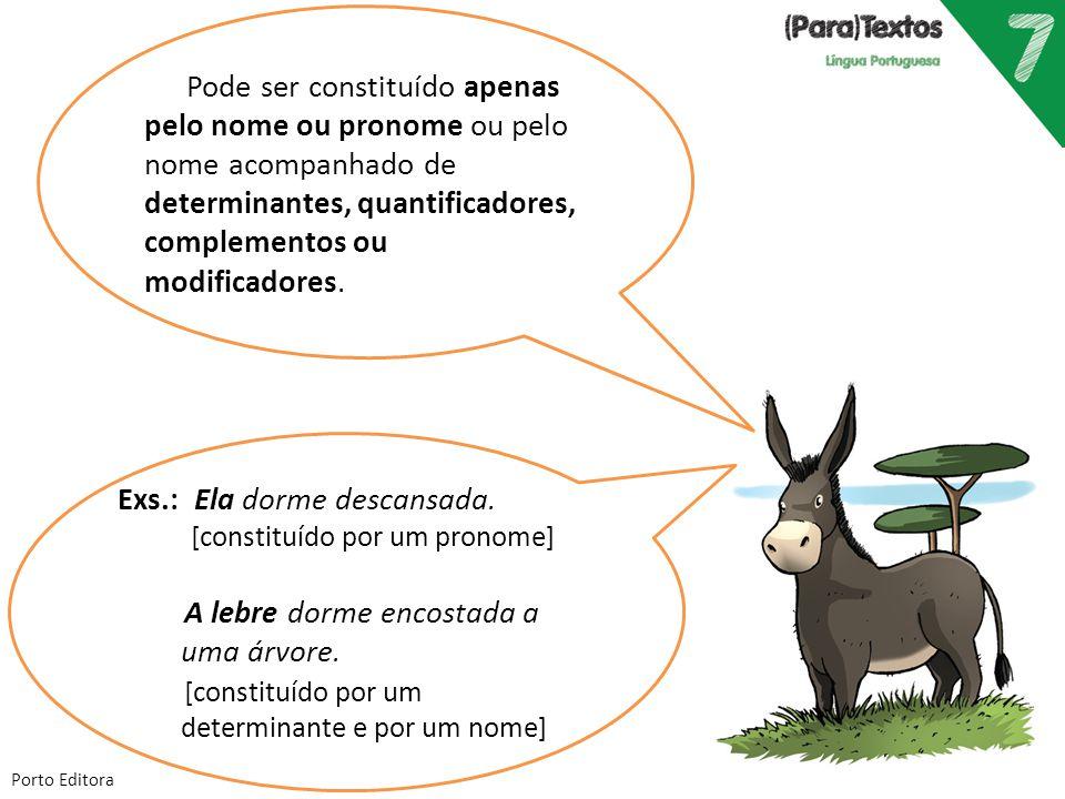 Porto Editora Exs.: Ela dorme descansada. [constituído por um pronome] A lebre dorme encostada a uma árvore. [constituído por um determinante e por um