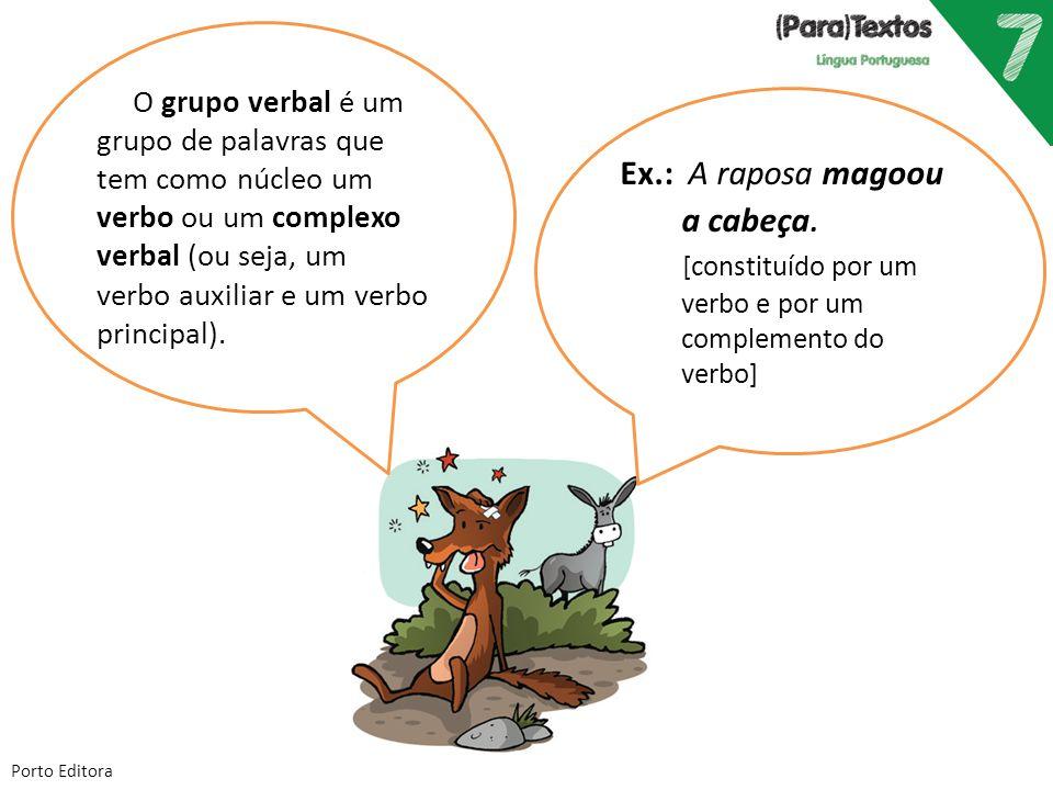 Porto Editora Ex.: A raposa magoou a cabeça. [constituído por um verbo e por um complemento do verbo] O grupo verbal é um grupo de palavras que tem co