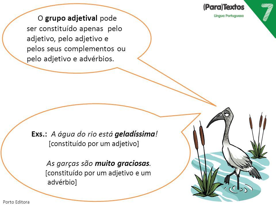 Porto Editora Exs.: A água do rio está geladíssima! [constituído por um adjetivo] As garças são muito graciosas. [constituído por um adjetivo e um adv