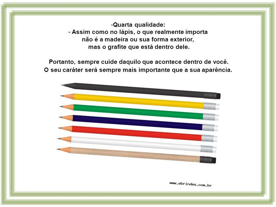- Terceira qualidade: Assim como o lápis, permita que se apague o que está errado.