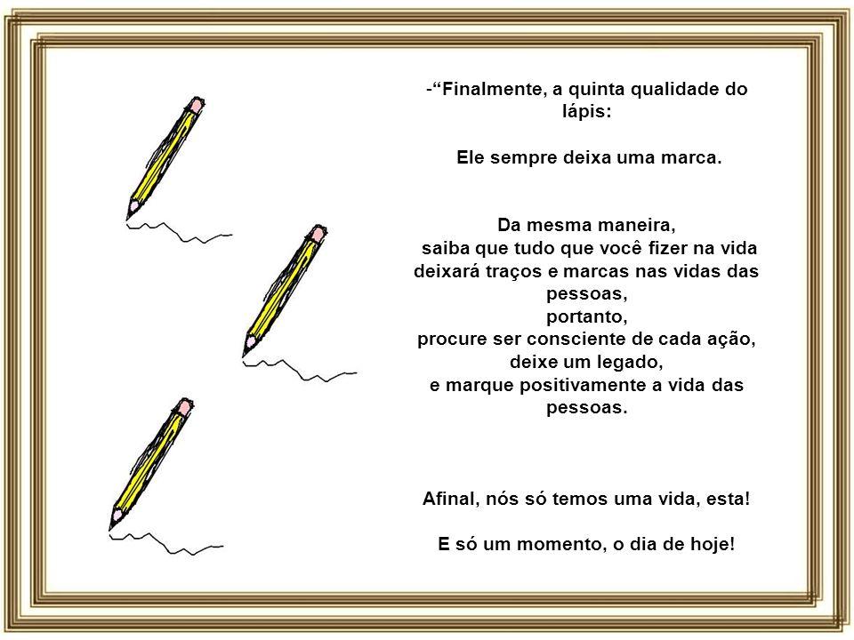 - Finalmente, a quinta qualidade do lápis: Ele sempre deixa uma marca.