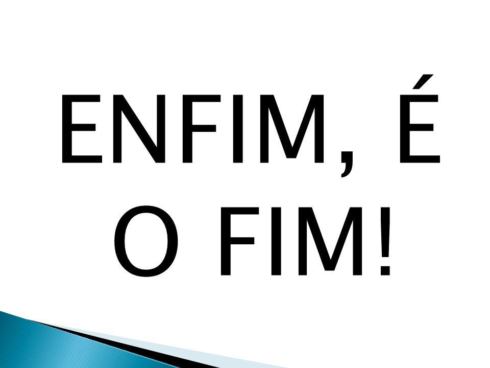 ENFIM, É O FIM!