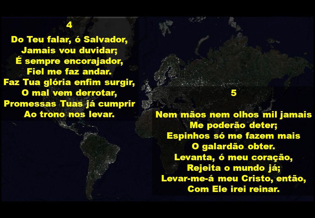 4 Do Teu falar, ó Salvador, Jamais vou duvidar; É sempre encorajador, Fiel me faz andar. Faz Tua glória enfim surgir, O mal vem derrotar, Promessas Tu