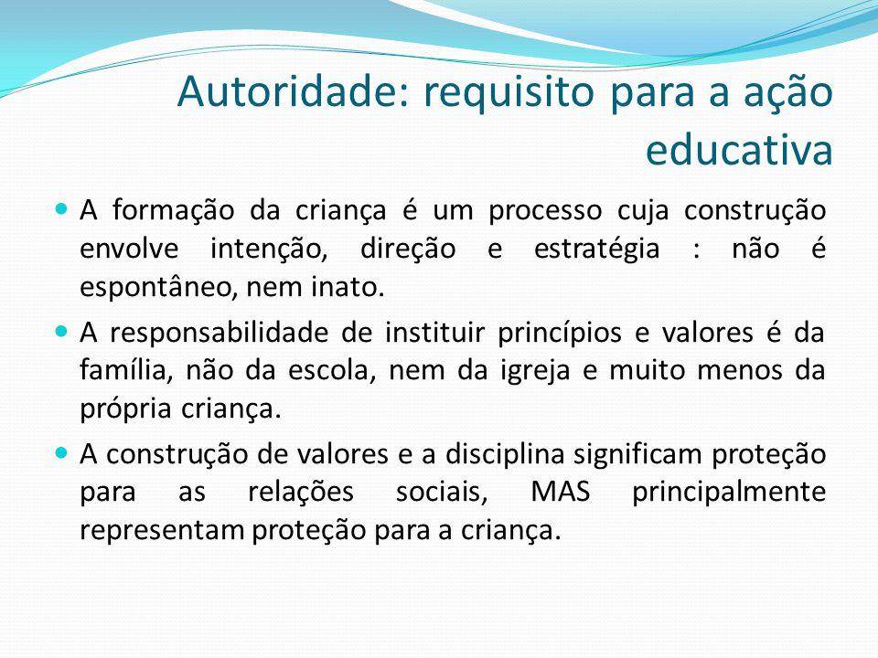 Autoridade: requisito para a ação educativa  A formação da criança é um processo cuja construção envolve intenção, direção e estratégia : não é espon