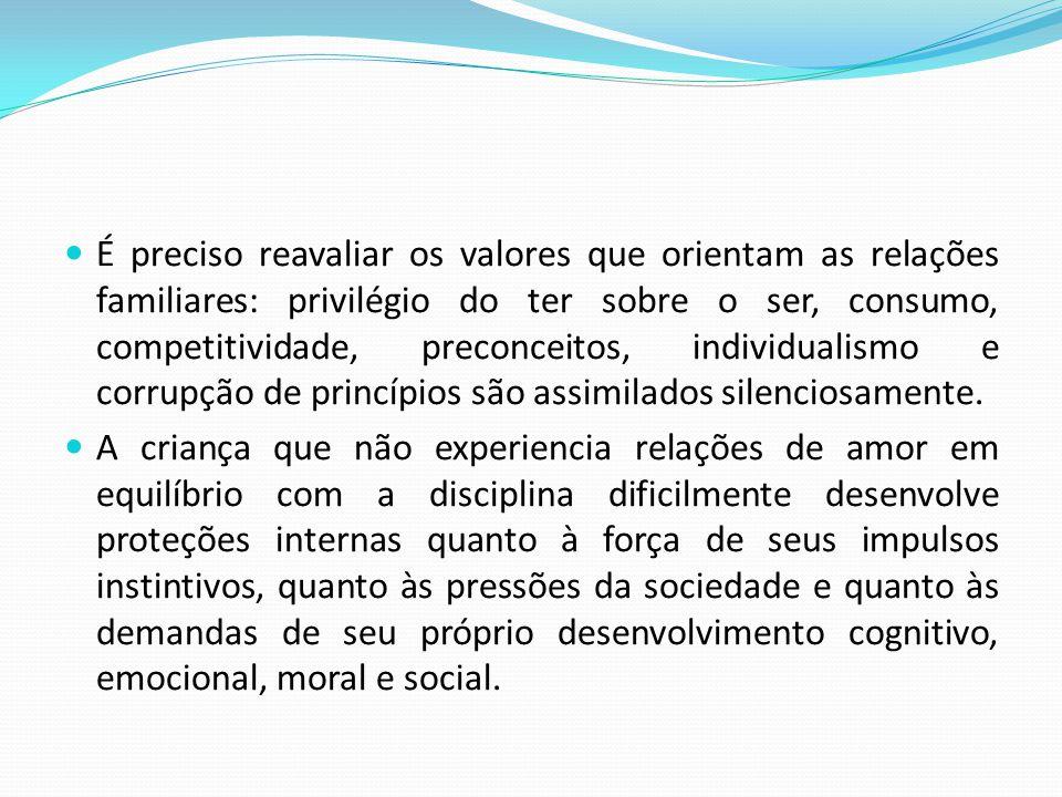  É preciso reavaliar os valores que orientam as relações familiares: privilégio do ter sobre o ser, consumo, competitividade, preconceitos, individua