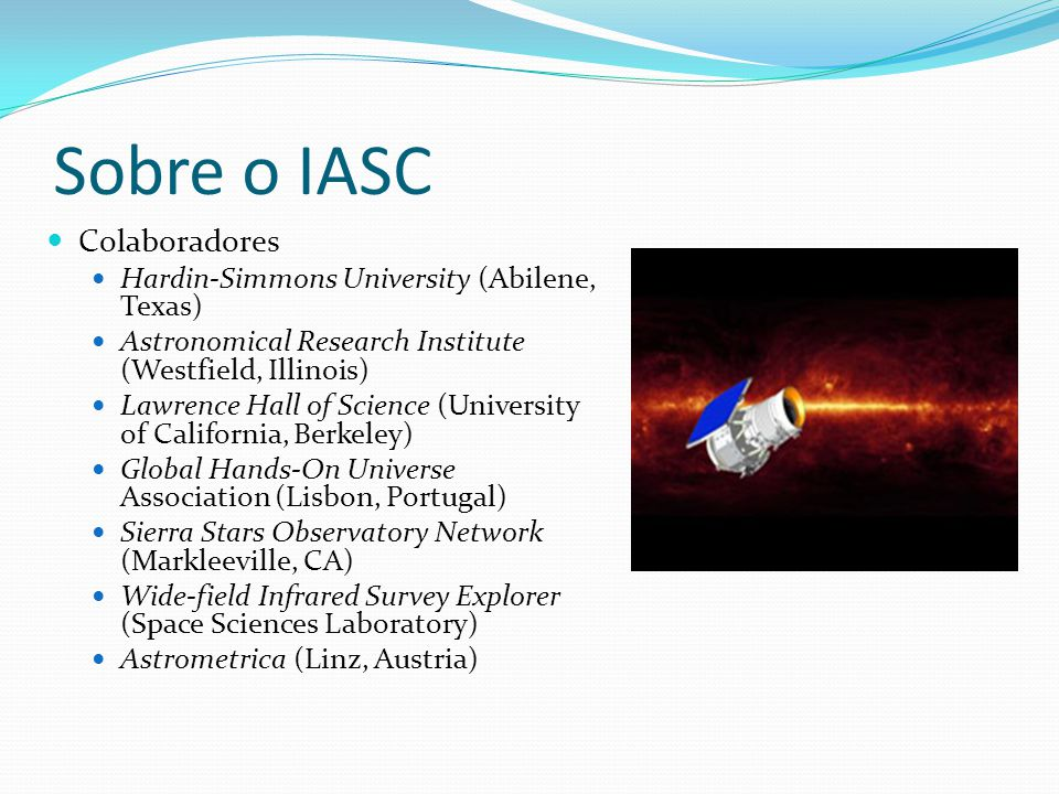Sobre o IASC  Colaboradores  Hardin-Simmons University (Abilene, Texas)  Astronomical Research Institute (Westfield, Illinois)  Lawrence Hall of Science (University of California, Berkeley)  Global Hands-On Universe Association (Lisbon, Portugal)  Sierra Stars Observatory Network (Markleeville, CA)  Wide-field Infrared Survey Explorer (Space Sciences Laboratory)  Astrometrica (Linz, Austria)