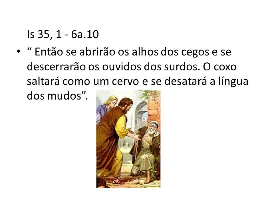 Is 35, 1 - 6a.10 • Então se abrirão os alhos dos cegos e se descerrarão os ouvidos dos surdos.