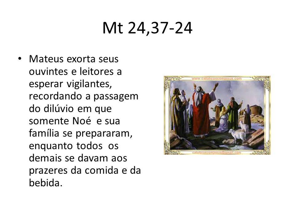 Mt 24,37-24 • Mateus exorta seus ouvintes e leitores a esperar vigilantes, recordando a passagem do dilúvio em que somente Noé e sua família se prepararam, enquanto todos os demais se davam aos prazeres da comida e da bebida.