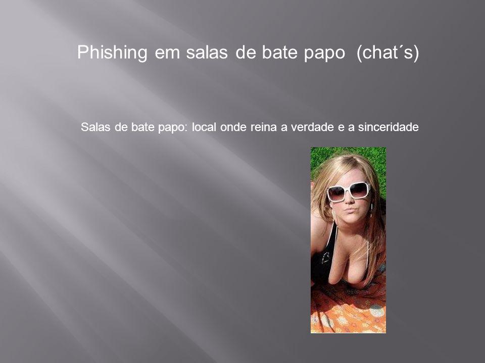Phishing em salas de bate papo (chat´s) Salas de bate papo: local onde reina a verdade e a sinceridade