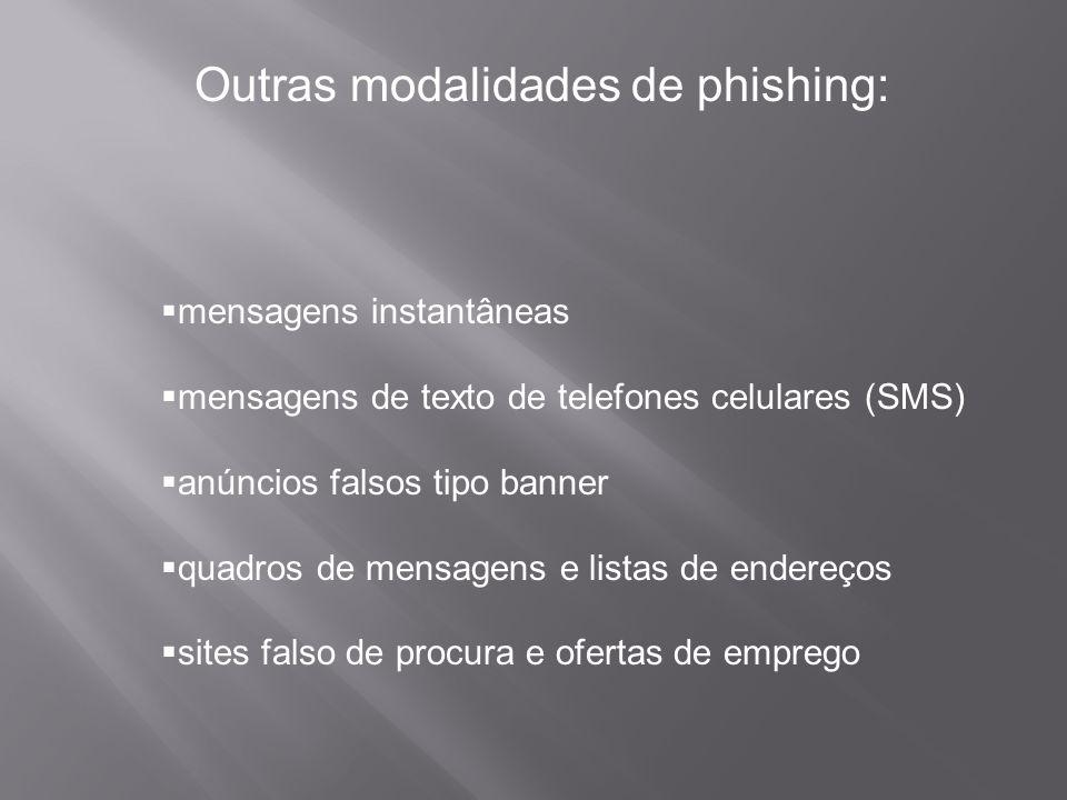 Outras modalidades de phishing:  mensagens instantâneas  mensagens de texto de telefones celulares (SMS)  anúncios falsos tipo banner  quadros de