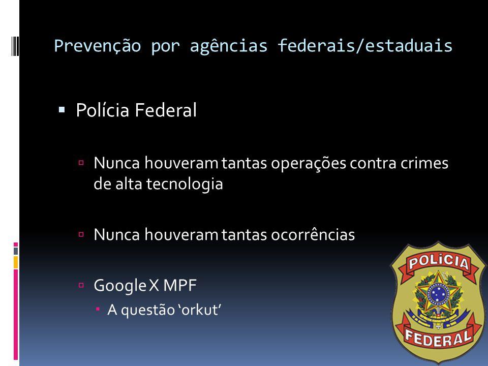 Prevenção por agências federais/estaduais  Polícia Federal  Nunca houveram tantas operações contra crimes de alta tecnologia  Nunca houveram tantas