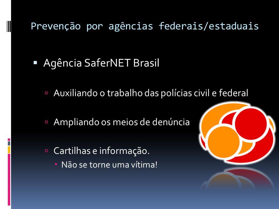 Prevenção por agências federais/estaduais  Agência SaferNET Brasil  Auxiliando o trabalho das polícias civil e federal  Ampliando os meios de denún