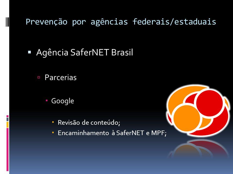 Prevenção por agências federais/estaduais  Agência SaferNET Brasil  Parcerias  Google  Revisão de conteúdo;  Encaminhamento à SaferNET e MPF;