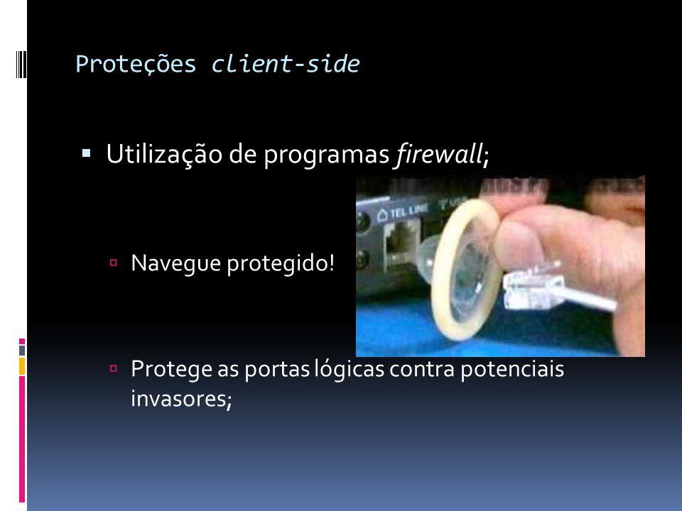 Proteções client-side  Utilização de programas firewall;  Navegue protegido!  Protege as portas lógicas contra potenciais invasores;