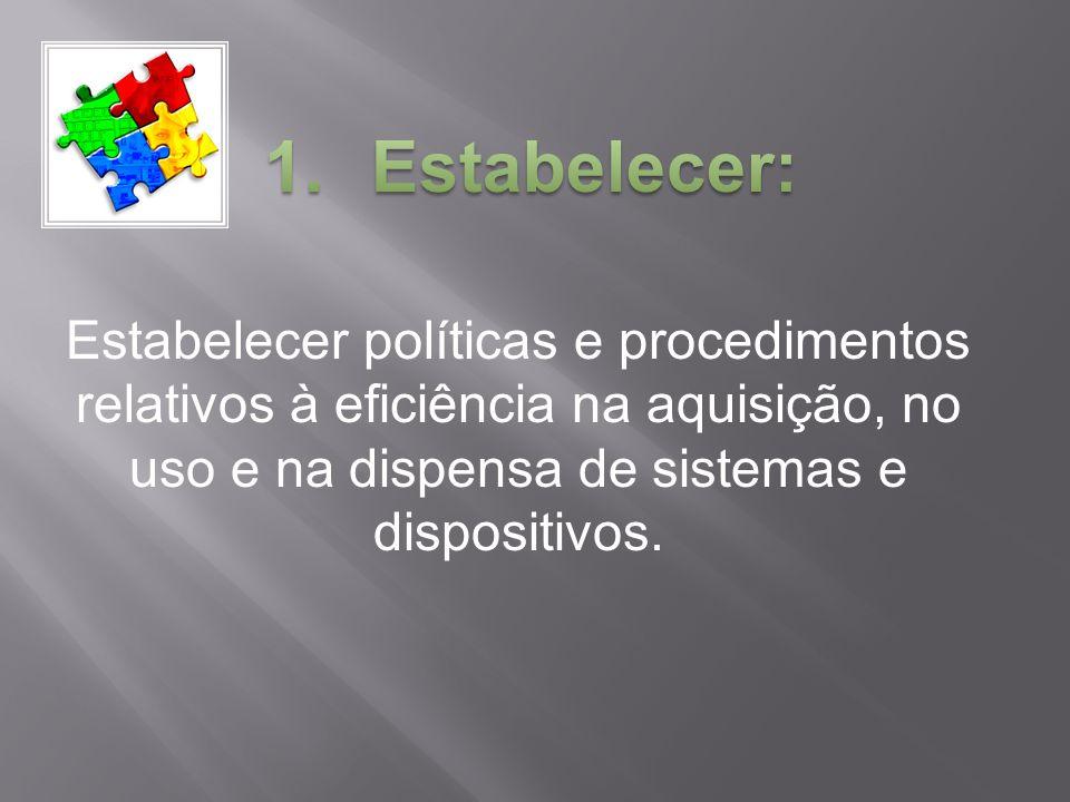 Estabelecer políticas e procedimentos relativos à eficiência na aquisição, no uso e na dispensa de sistemas e dispositivos.