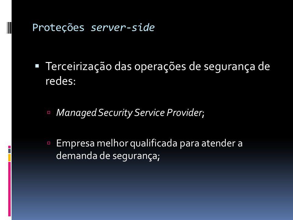 Proteções server-side  Terceirização das operações de segurança de redes:  Managed Security Service Provider;  Empresa melhor qualificada para aten