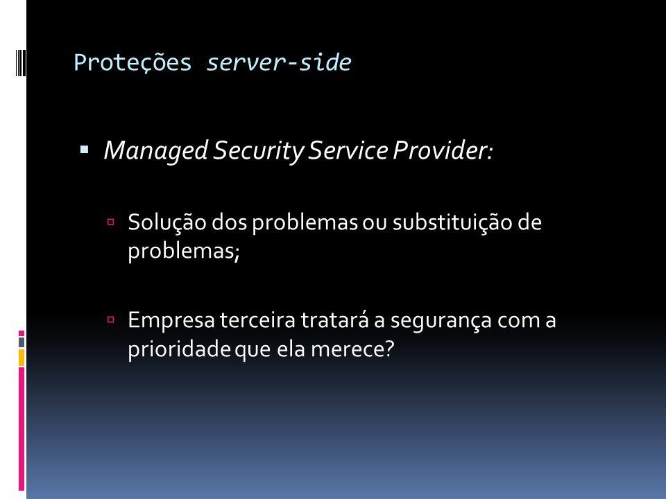 Proteções server-side  Managed Security Service Provider:  Solução dos problemas ou substituição de problemas;  Empresa terceira tratará a seguranç