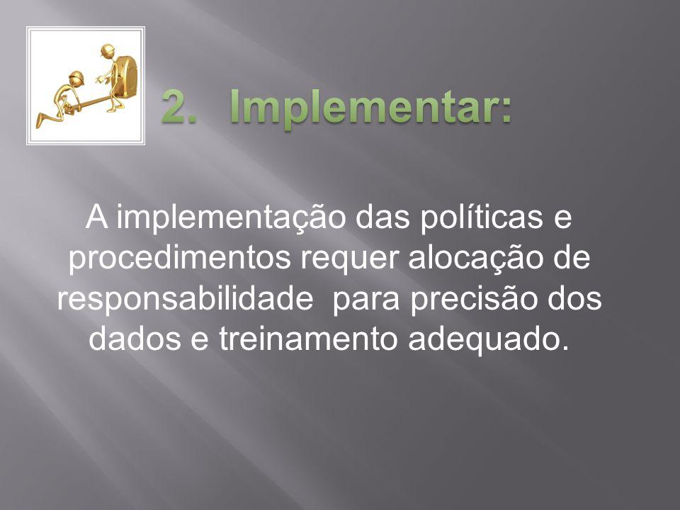 A implementação das políticas e procedimentos requer alocação de responsabilidade para precisão dos dados e treinamento adequado.