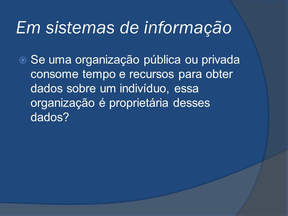 Em sistemas de informação  Se uma organização pública ou privada consome tempo e recursos para obter dados sobre um indivíduo, essa organização é pro