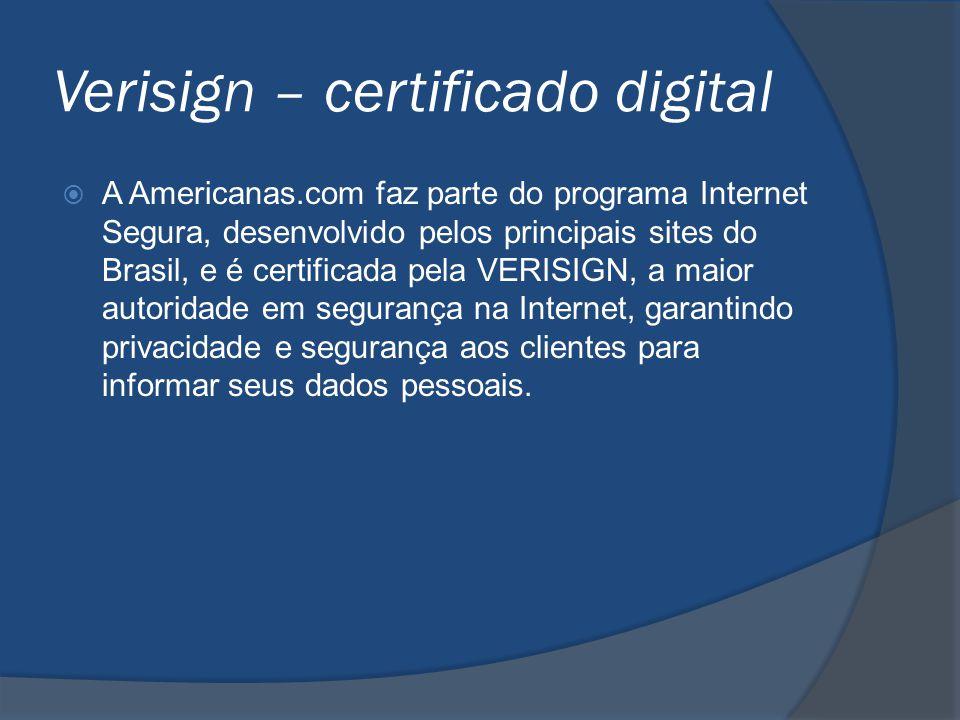 Verisign – certificado digital  A Americanas.com faz parte do programa Internet Segura, desenvolvido pelos principais sites do Brasil, e é certificad
