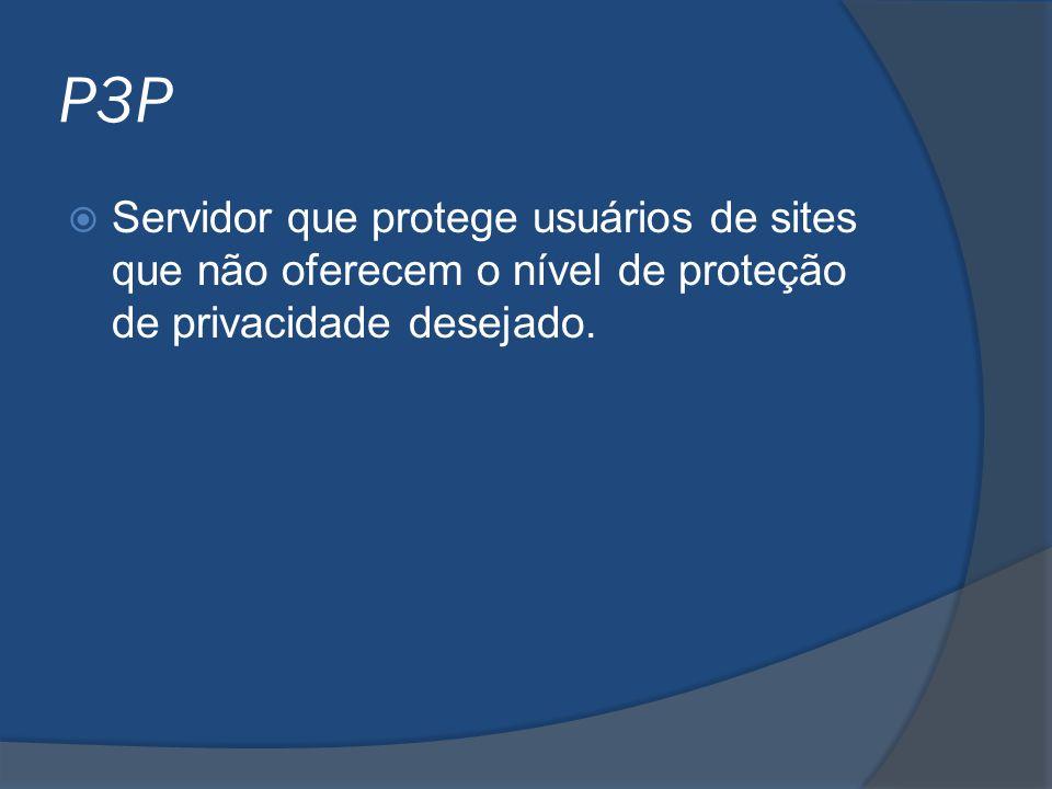 P3P  Servidor que protege usuários de sites que não oferecem o nível de proteção de privacidade desejado.
