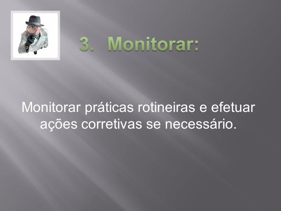 Monitorar práticas rotineiras e efetuar ações corretivas se necessário.