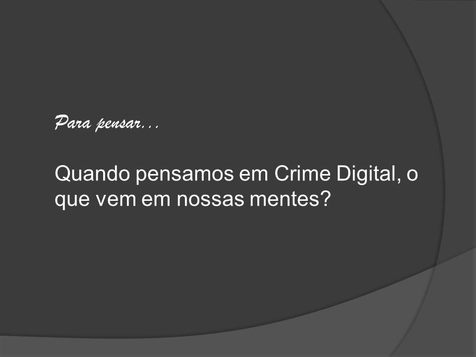 Para pensar... Quando pensamos em Crime Digital, o que vem em nossas mentes?