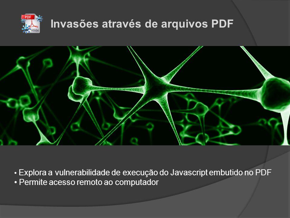 Invasões através de arquivos PDF • Explora a vulnerabilidade de execução do Javascript embutido no PDF • Permite acesso remoto ao computador