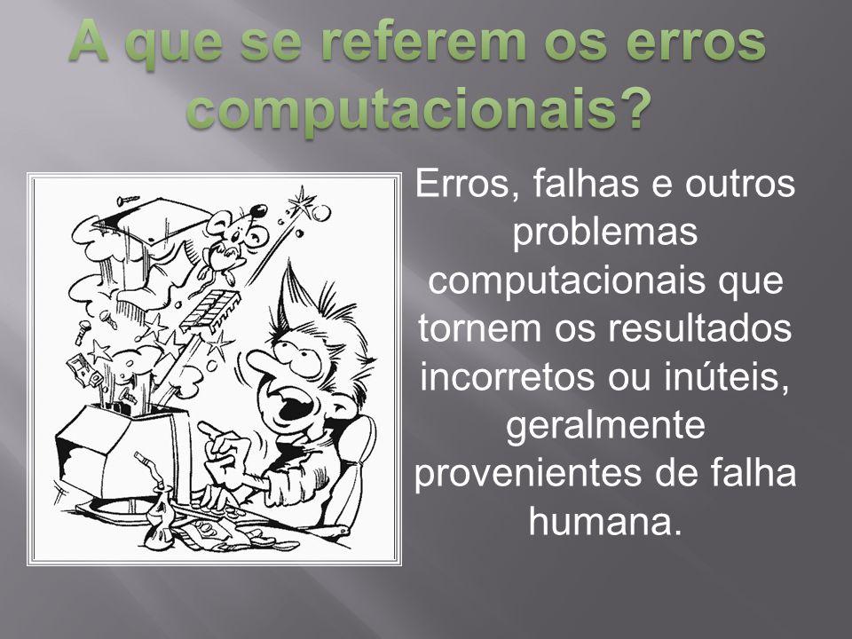 Erros, falhas e outros problemas computacionais que tornem os resultados incorretos ou inúteis, geralmente provenientes de falha humana.