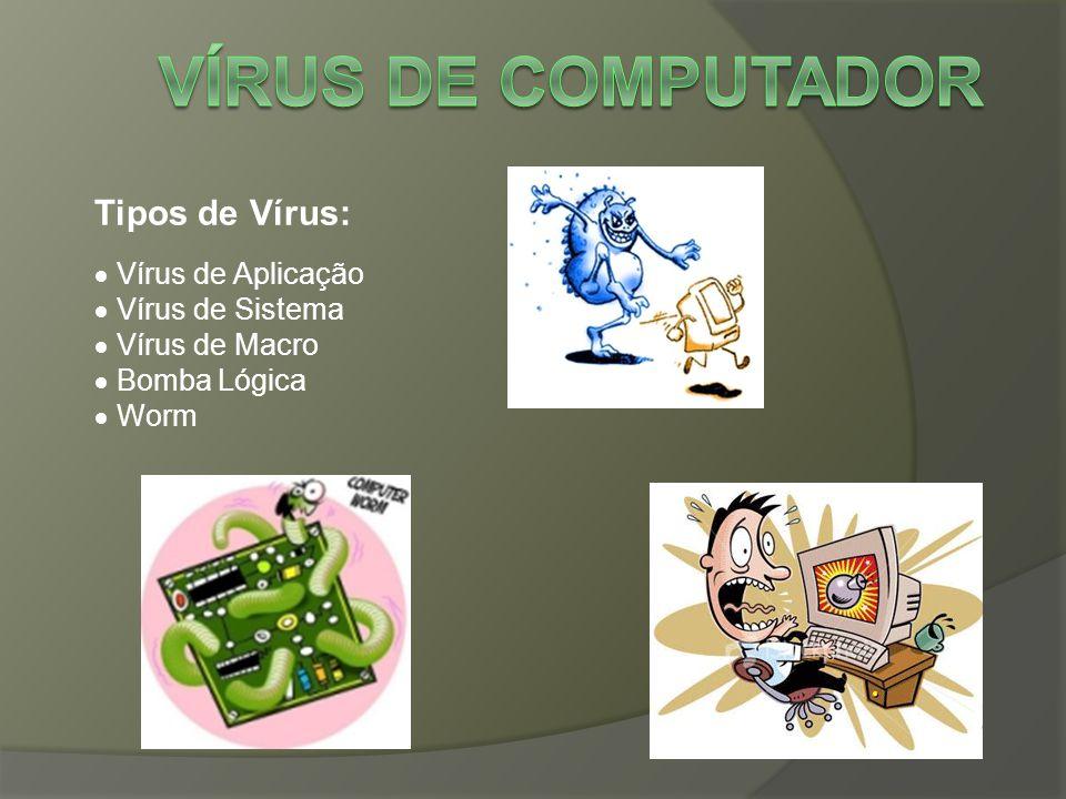 Tipos de Vírus:  Vírus de Aplicação  Vírus de Sistema  Vírus de Macro  Bomba Lógica  Worm