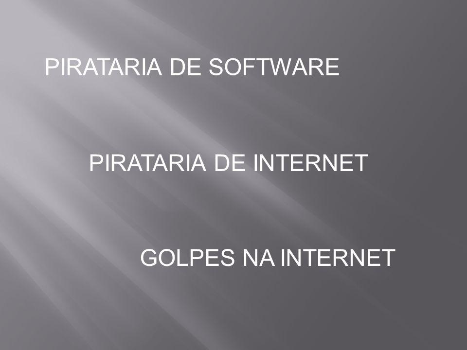PIRATARIA DE SOFTWARE PIRATARIA DE INTERNET GOLPES NA INTERNET