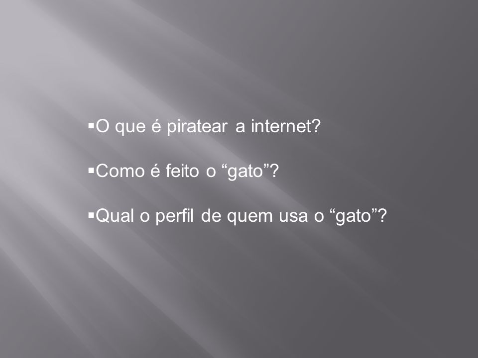 """ O que é piratear a internet?  Como é feito o """"gato""""?  Qual o perfil de quem usa o """"gato""""?"""