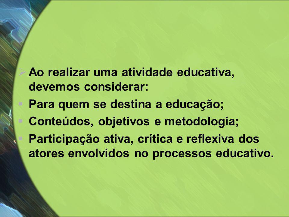  Ao realizar uma atividade educativa, devemos considerar:  Para quem se destina a educação;  Conteúdos, objetivos e metodologia;  Participação ati