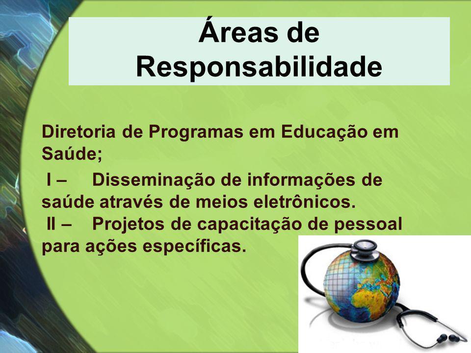 Áreas de Responsabilidade Diretoria de Programas em Educação em Saúde; I – Disseminação de informações de saúde através de meios eletrônicos. II – Pro