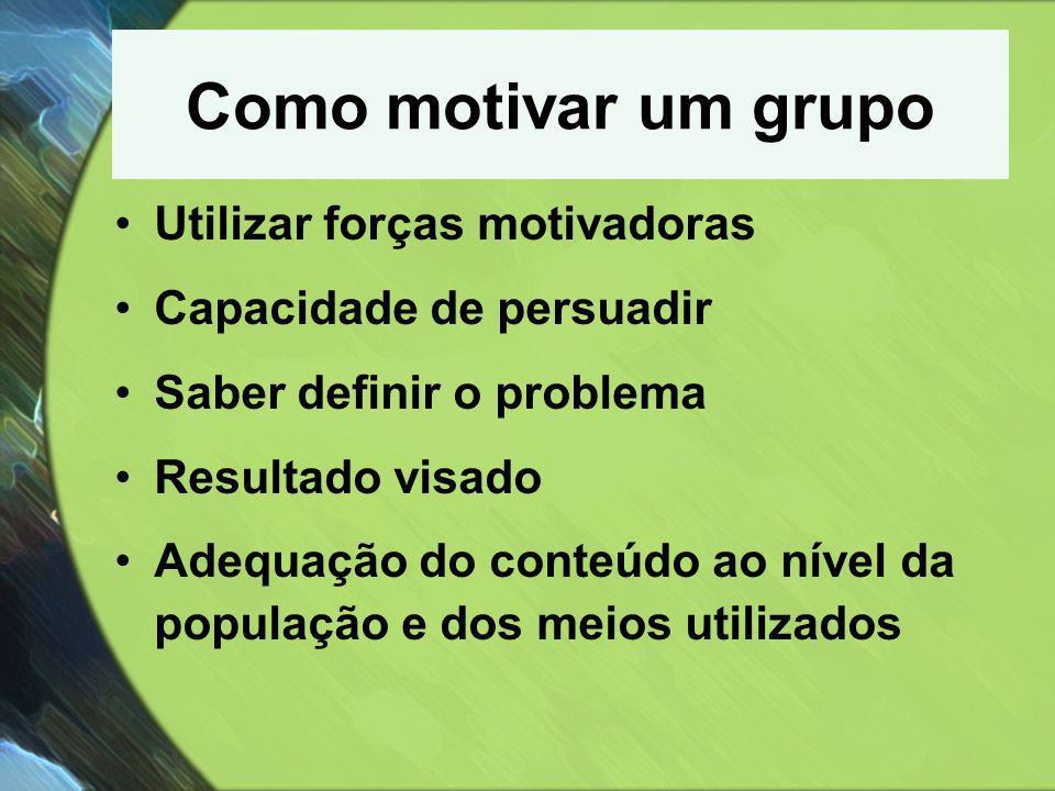 Como motivar um grupo •Utilizar forças motivadoras •Capacidade de persuadir •Saber definir o problema •Resultado visado •Adequação do conteúdo ao níve