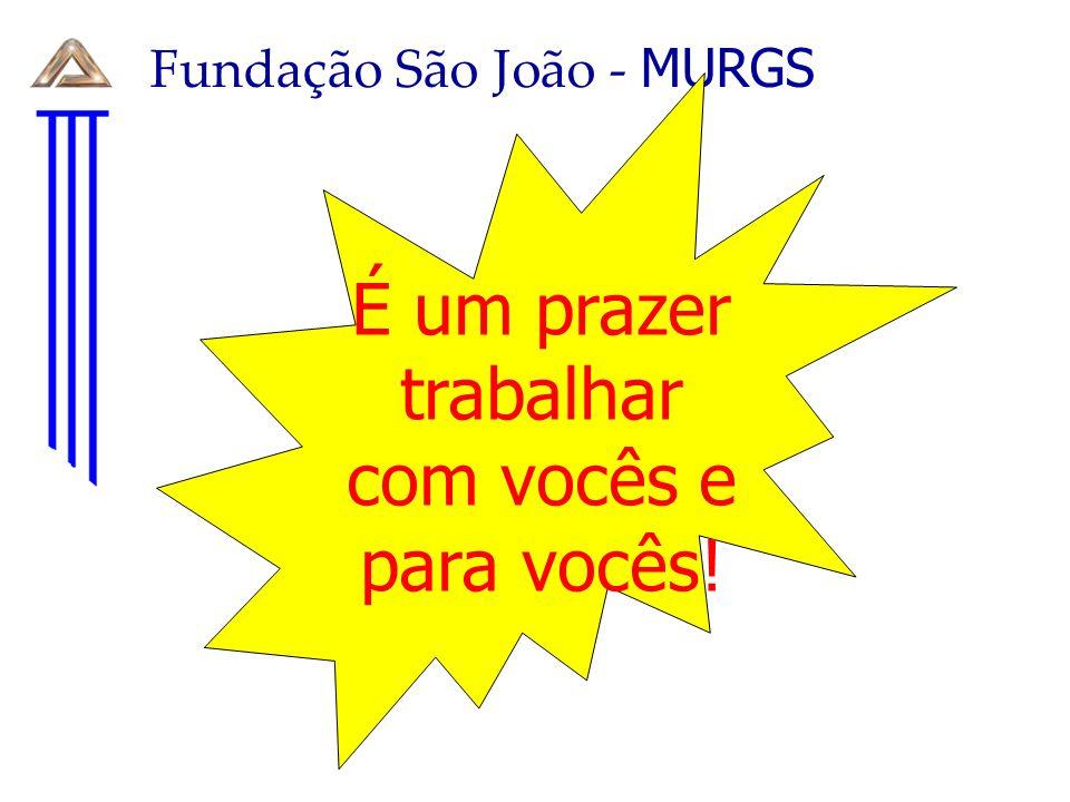 Fundação São João - MURGS É um prazer trabalhar com vocês e para vocês!