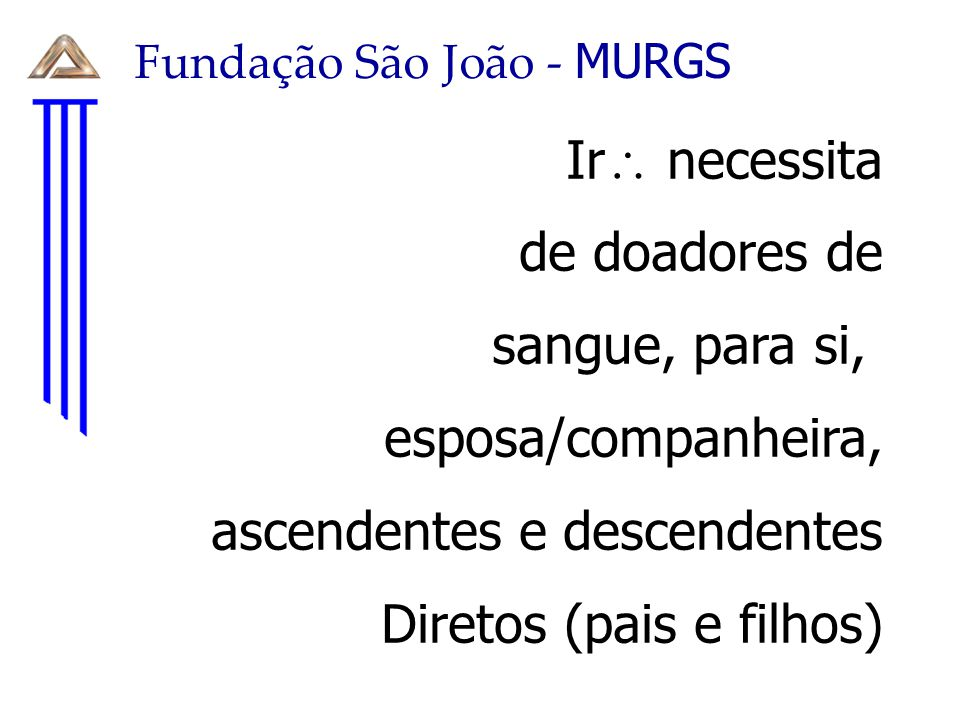 Fundação São João - MURGS Ir  necessita de doadores de sangue, para si, esposa/companheira, ascendentes e descendentes Diretos (pais e filhos)