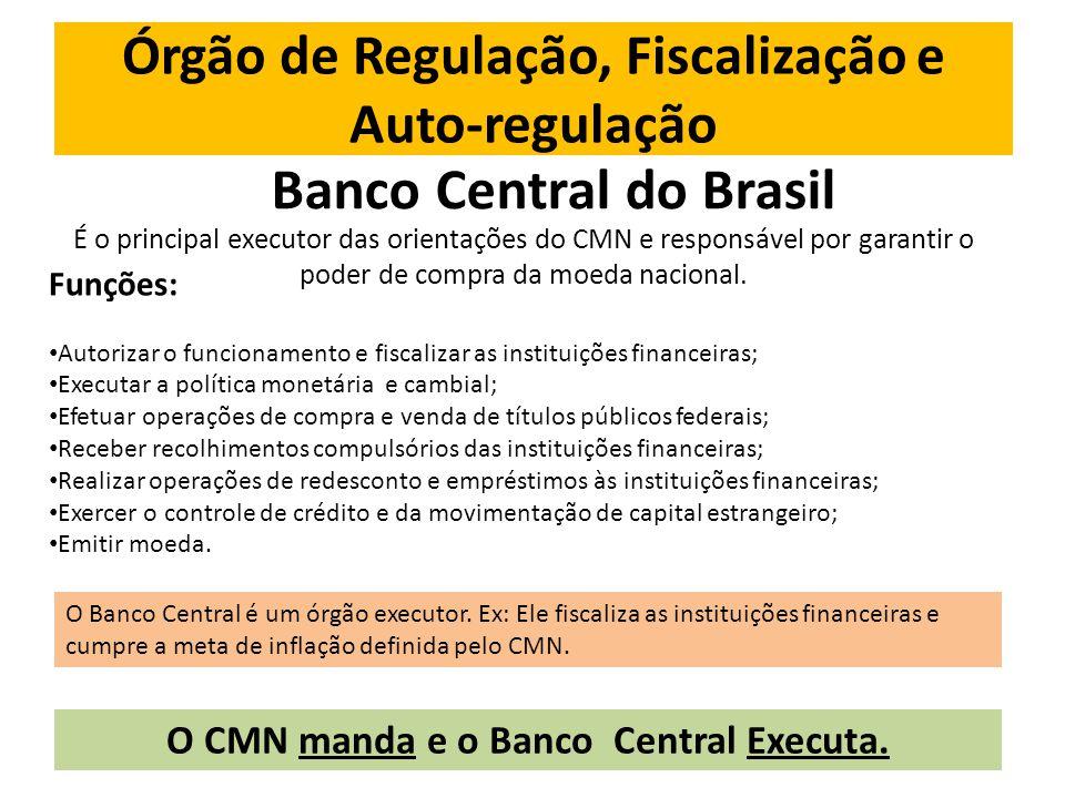 Órgão de Regulação, Fiscalização e Auto-regulação Banco Central do Brasil É o principal executor das orientações do CMN e responsável por garantir o poder de compra da moeda nacional.