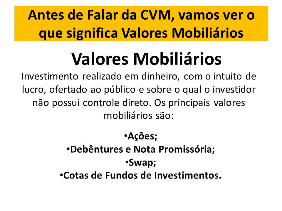 Antes de Falar da CVM, vamos ver o que significa Valores Mobiliários Valores Mobiliários Investimento realizado em dinheiro, com o intuito de lucro, ofertado ao público e sobre o qual o investidor não possui controle direto.