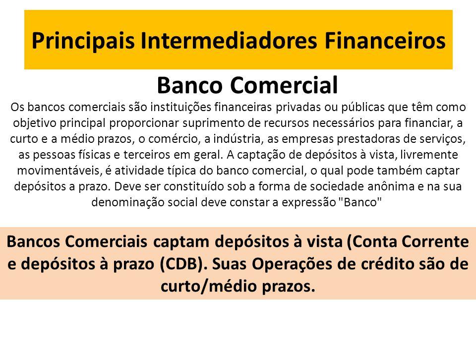 Principais Intermediadores Financeiros Banco Comercial Os bancos comerciais são instituições financeiras privadas ou públicas que têm como objetivo principal proporcionar suprimento de recursos necessários para financiar, a curto e a médio prazos, o comércio, a indústria, as empresas prestadoras de serviços, as pessoas físicas e terceiros em geral.